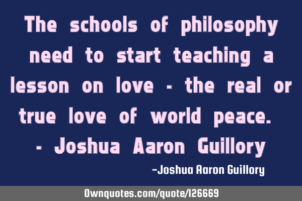The schools of philosophy need to start teaching a lesson on love - the real or true love of world