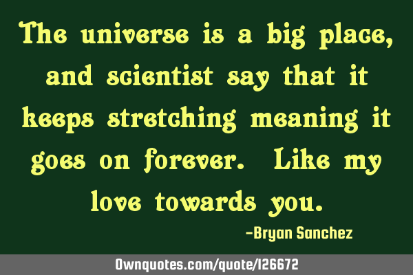 The universe is a big place, and scientist say that it keeps stretching meaning it goes on forever.