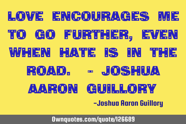 Love encourages me to go further, even when hate is in the road. - Joshua Aaron G