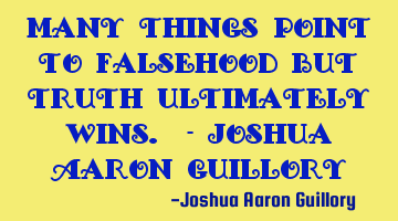 Many things point to falsehood but truth ultimately