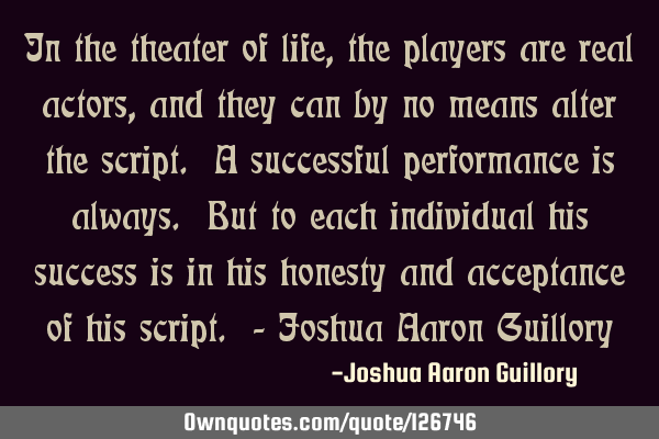 In the theater of life, the players are real actors, and they can by no means alter the script. A