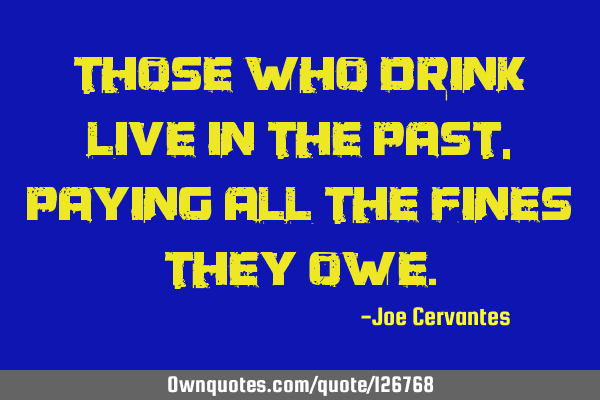 Those who drink live in the past, paying all the fines they