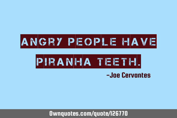 Angry people have piranha