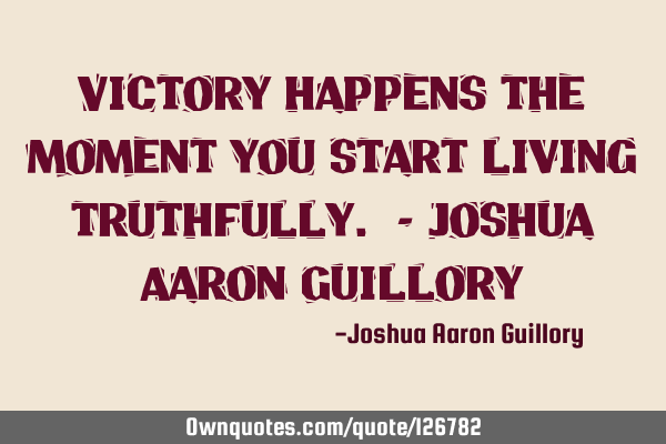 Victory happens the moment you start living truthfully. - Joshua Aaron G