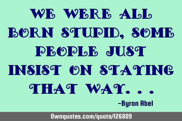 We were all born stupid, some people just insist on staying that