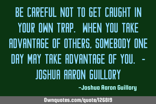 Be careful not to get caught in your own trap. When you take advantage of others, somebody one day