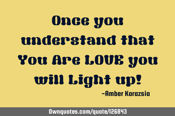Once you understand that You Are LOVE you will Light up!