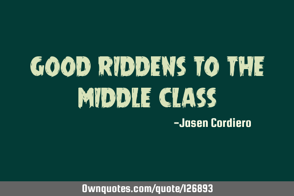 GOOD RIDDENS TO THE MIDDLE CLASS