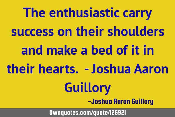 The enthusiastic carry success on their shoulders and make a bed of it in their hearts. - Joshua A