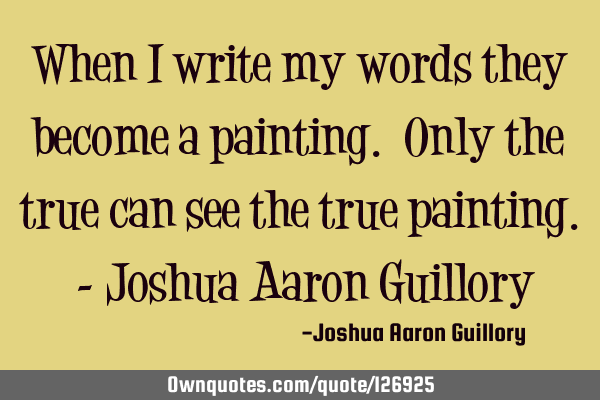When I write my words they become a painting. Only the true can see the true painting. - Joshua A