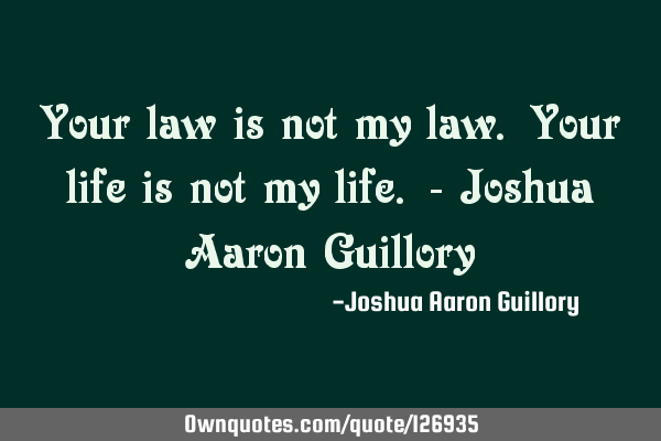 Your law is not my law. Your life is not my life. - Joshua Aaron G
