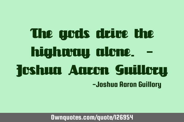 The gods drive the highway alone. - Joshua Aaron G