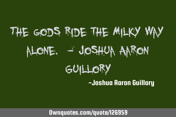 The gods ride the Milky Way alone. - Joshua Aaron G