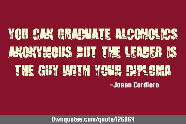 YOU CAN GRADUATE ALCOHOLICS ANONYMOUS BUT THE LEADER IS THE GUY WITH YOUR DIPLOMA