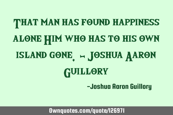 That man has found happiness alone Him who has to his own island gone. - Joshua Aaron G