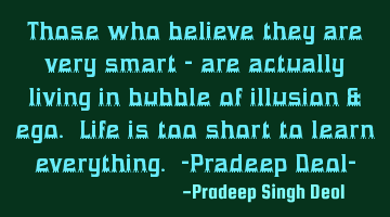 Those who believe they are very smart - are actually living in bubble of illusion & ego. Life is