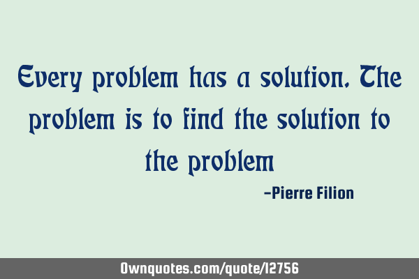 Every Problem Has A Solution The Problem Is To Find The Ownquotescom