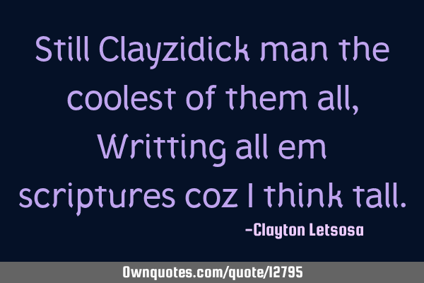 Still Clayzidick man the coolest of them all, Writting all em scriptures coz i think
