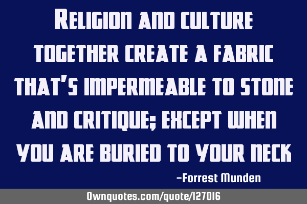 Religion and culture together create a fabric that's impermeable to stone and critique; except