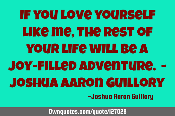 If you love yourself like me, the rest of your life will be a joy-filled adventure. - Joshua Aaron G