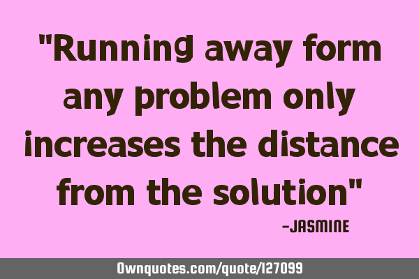 """Running away form any problem only increases the distance from the solution"""