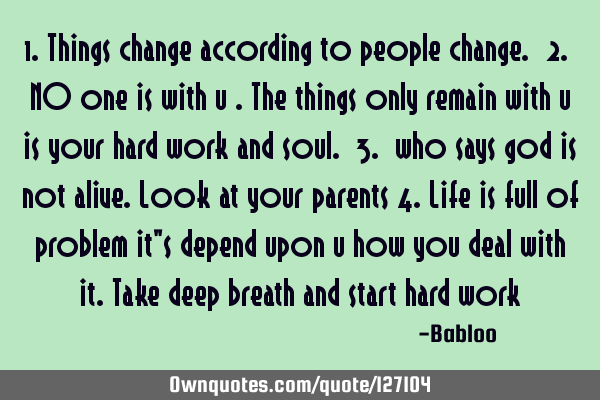 1.things change according to people change. 2. NO one is with u .the things only remain with u is