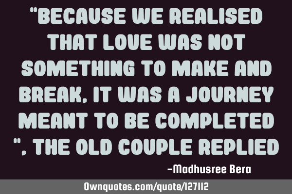 """Because we realised that love was not something to make and break, it was a journey meant to be"