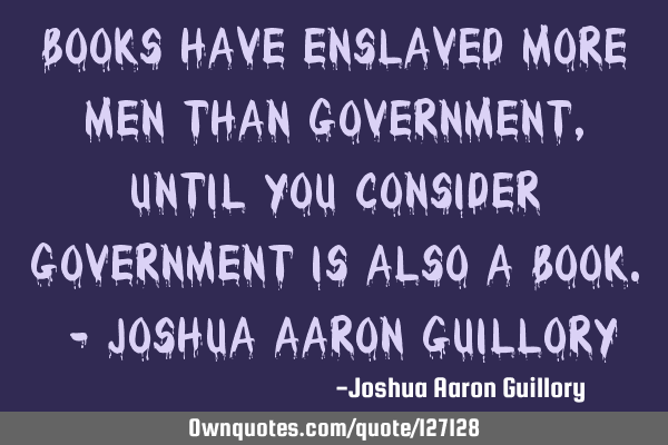 Books have enslaved more men than government, until you consider government is also a book. - J