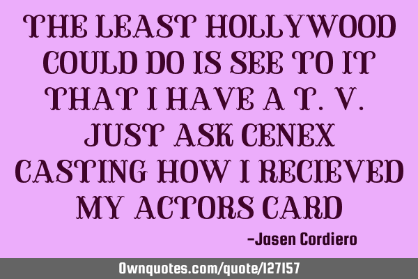 THE LEAST HOLLYWOOD COULD DO IS SEE TO IT THAT I HAVE A T.V. JUST ASK CENEX CASTING HOW I RECIEVED M
