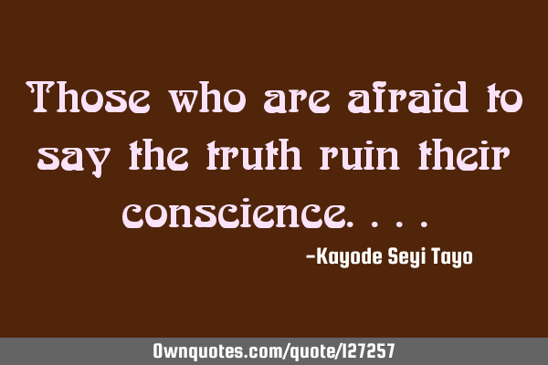 Those who are afraid to say the truth ruin their