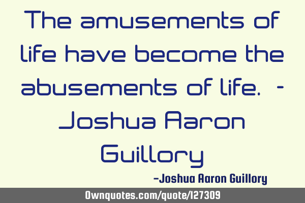 The amusements of life have become the abusements of life. - Joshua Aaron G