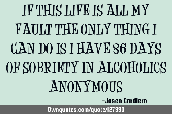 IF THIS LIFE IS ALL MY FAULT THE ONLY THING I CAN DO IS I HAVE 86 DAYS OF SOBRIETY IN ALCOHOLICS ANO