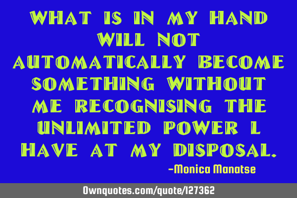 What is in my hand will not automatically become something without me recognising the unlimited