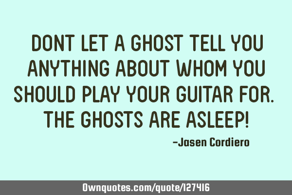 DONT LET A GHOST TELL YOU ANYTHING ABOUT WHOM YOU SHOULD PLAY YOUR GUITAR FOR. THE GHOSTS ARE ASLEEP