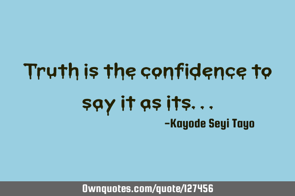 Truth is the confidence to say it as