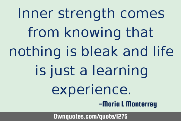 Inner strength comes from knowing that nothing is bleak and life is just a learning