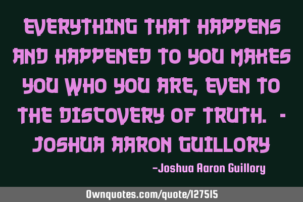 Everything that happens and happened to you makes you who you are, even to the discovery of truth. -