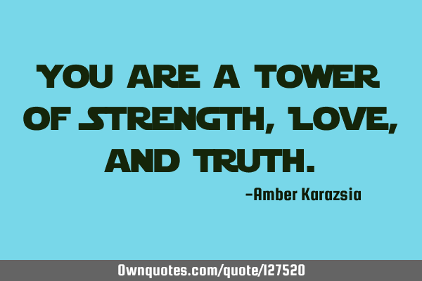 You are a tower of Strength, Love, and T