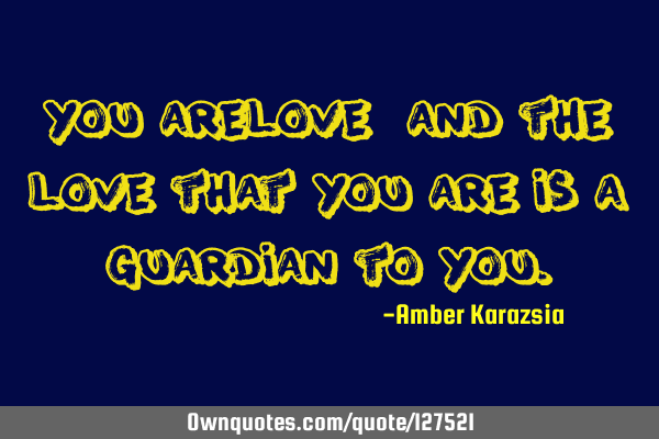 You are Love, and the Love that You are is a Guardian to Y