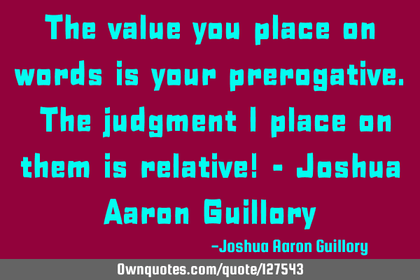 The value you place on words is your prerogative. The judgment I place on them is relative! - J