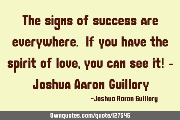 The signs of success are everywhere. If you have the spirit of love, you can see it! - Joshua Aaron