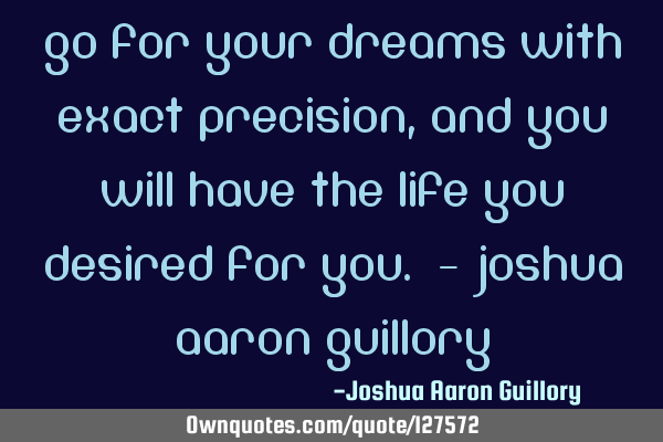 Go for your dreams with exact precision, and you will have the life you desired for you. - Joshua A