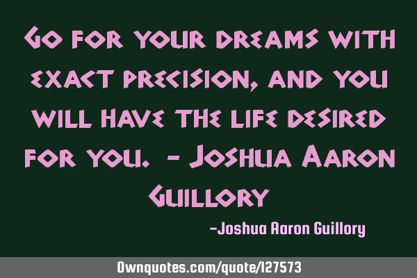 Go for your dreams with exact precision, and you will have the life desired for you. - Joshua Aaron