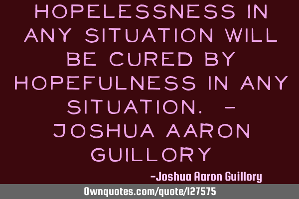 Hopelessness in any situation will be cured by hopefulness in any situation. - Joshua Aaron G
