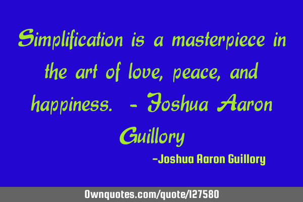 Simplification is a masterpiece in the art of love, peace, and happiness. - Joshua Aaron G