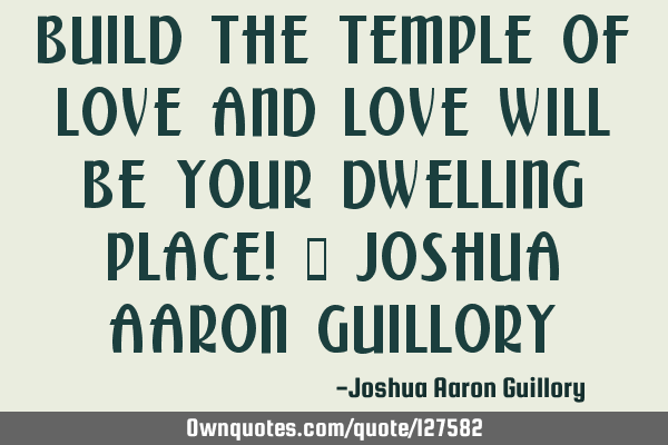 Build the temple of love and love will be your dwelling place! - Joshua Aaron G