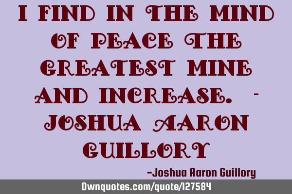 I find in the mind of peace The greatest mine and increase. - Joshua Aaron G