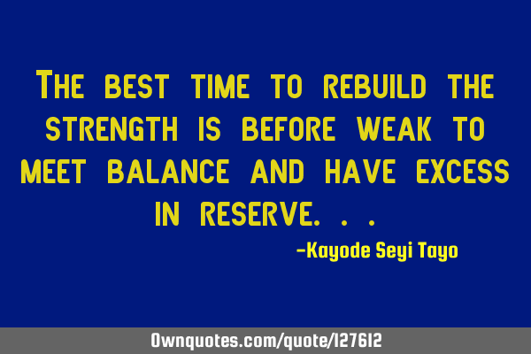 The best time to rebuild the strength is before weak to meet balance and have excess in