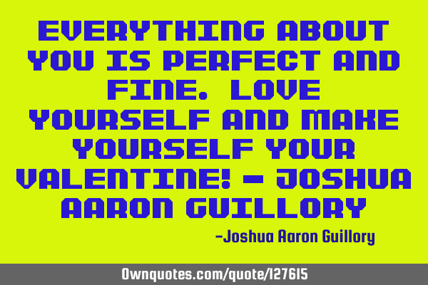 Everything about you is perfect and fine. Love yourself and make yourself your Valentine! - Joshua A