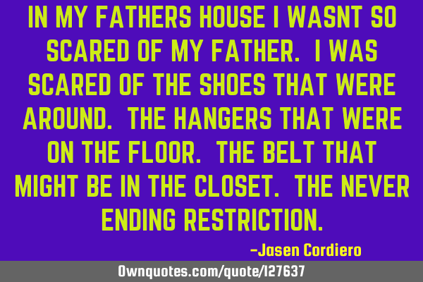 IN MY FATHERS HOUSE I WASNT SO SCARED OF MY FATHER. I WAS SCARED OF THE SHOES THAT WERE AROUND. THE